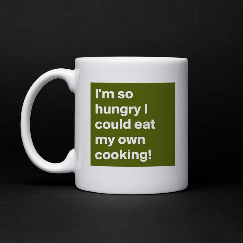 I'm so hungry I could eat my own cooking! White Mug Coffee Tea Custom