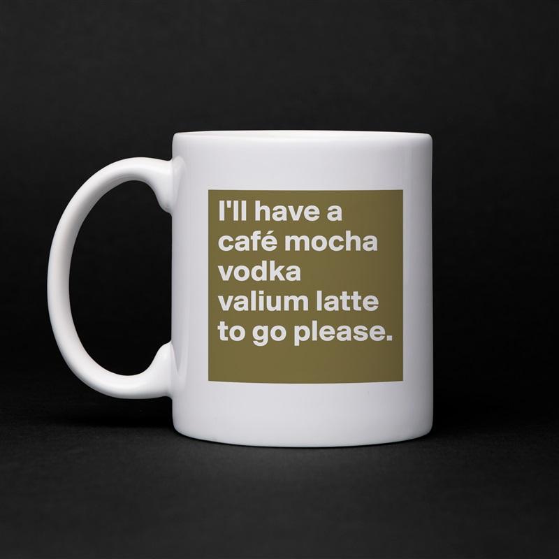 I'll have a café mocha vodka valium latte to go please. White Mug Coffee Tea Custom