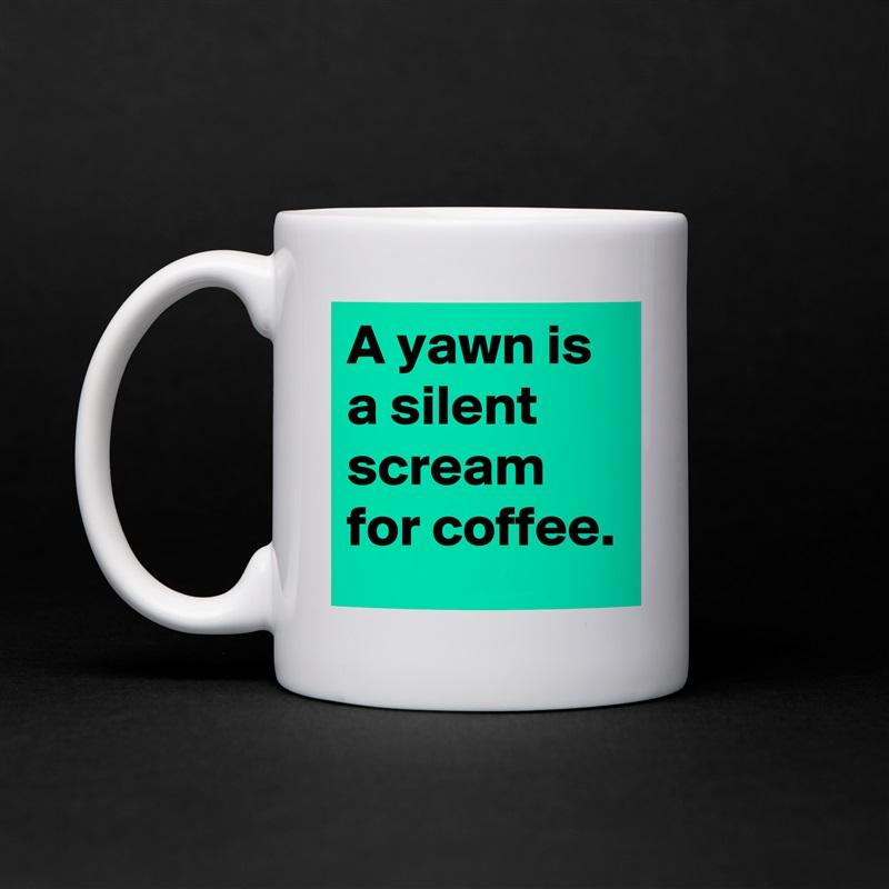 A yawn is a silent scream for coffee. White Mug Coffee Tea Custom