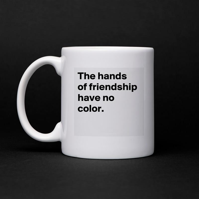 The hands of friendship have no color.  White Mug Coffee Tea Custom