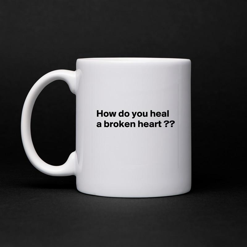 How do you heal a broken heart ??    White Mug Coffee Tea Custom
