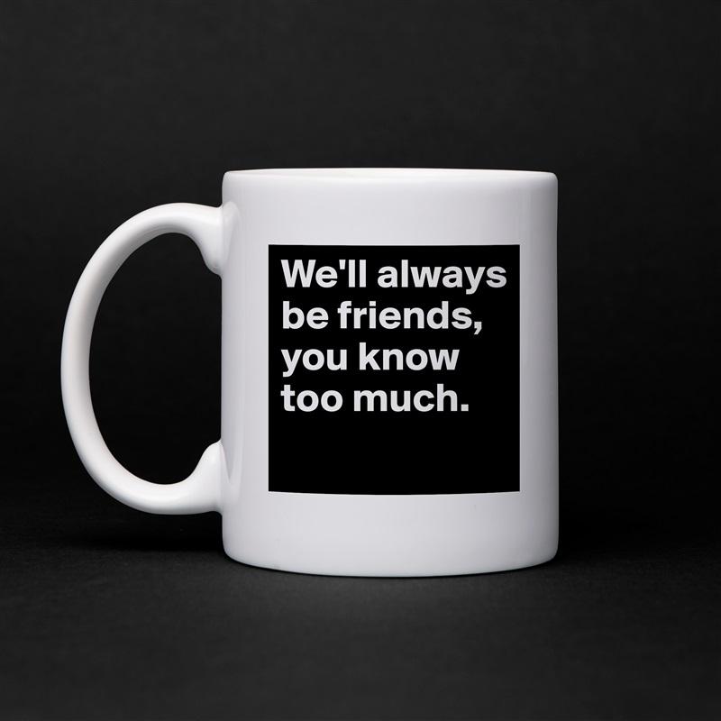 We'll always be friends, you know too much.  White Mug Coffee Tea Custom