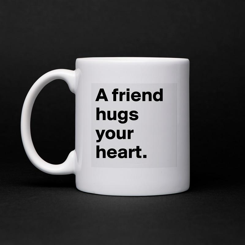 A friend hugs your heart.  White Mug Coffee Tea Custom
