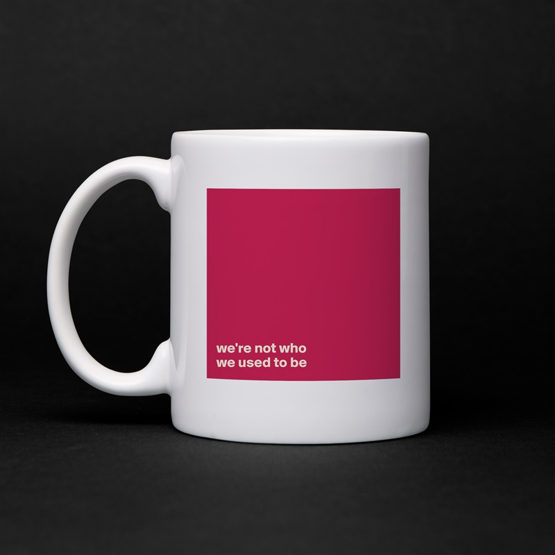 we're not who  we used to be White Mug Coffee Tea Custom
