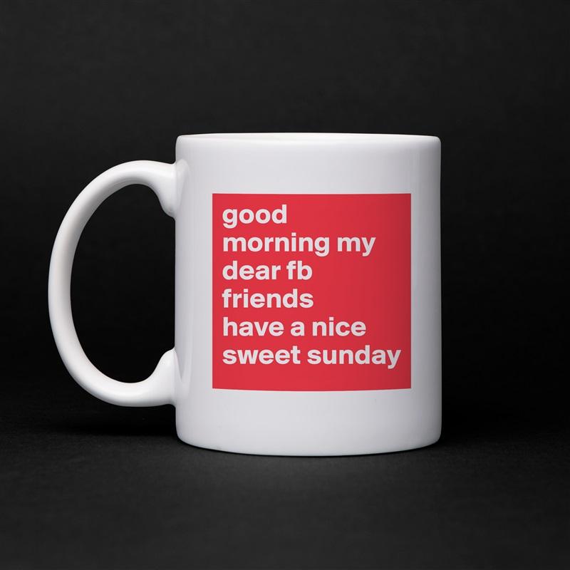 Good Morning My Dear Fb Friends Have A Nice Sweet Mug By Hari