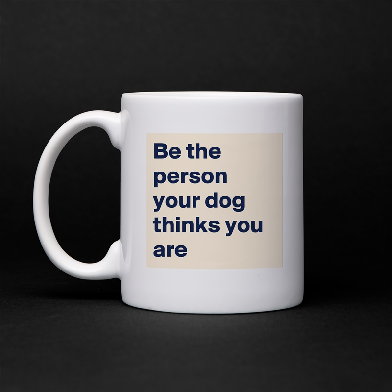 Be the person your dog thinks you are White Mug Coffee Tea Custom