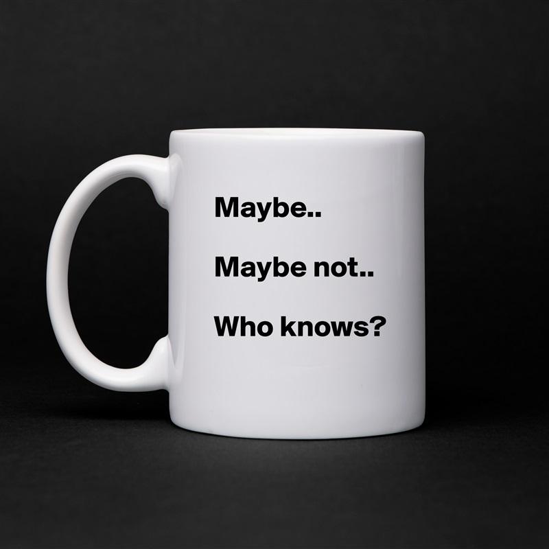 Maybe..  Maybe not..  Who knows? White Mug Coffee Tea Custom