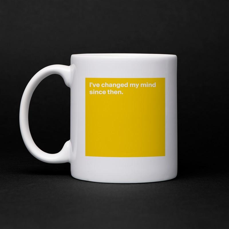 I've changed my mind since then.         White Mug Coffee Tea Custom