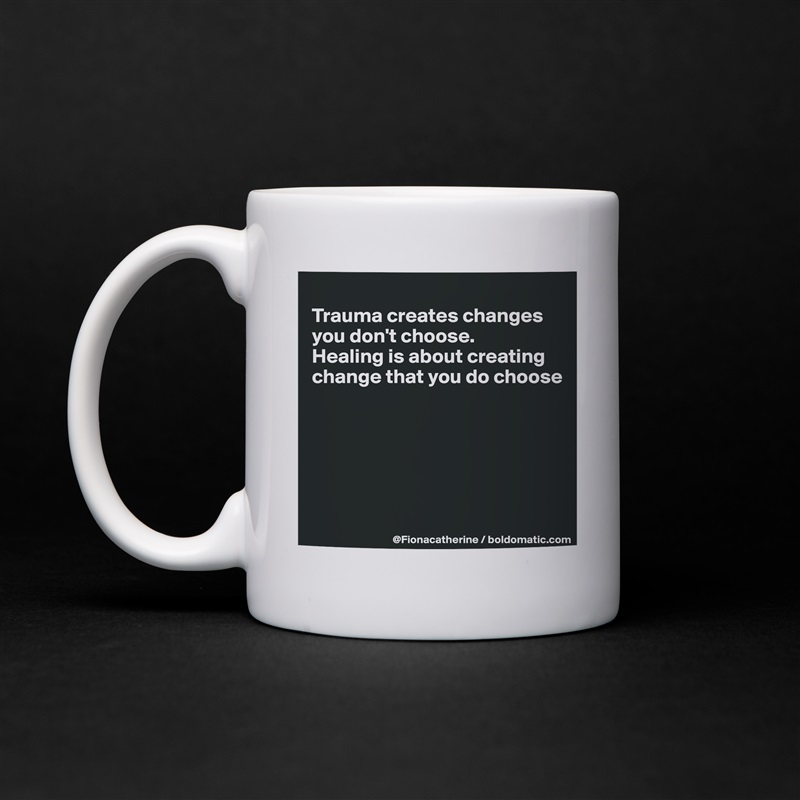 Trauma creates changes  you don't choose.  Healing is about creating change that you do choose        White Mug Coffee Tea Custom