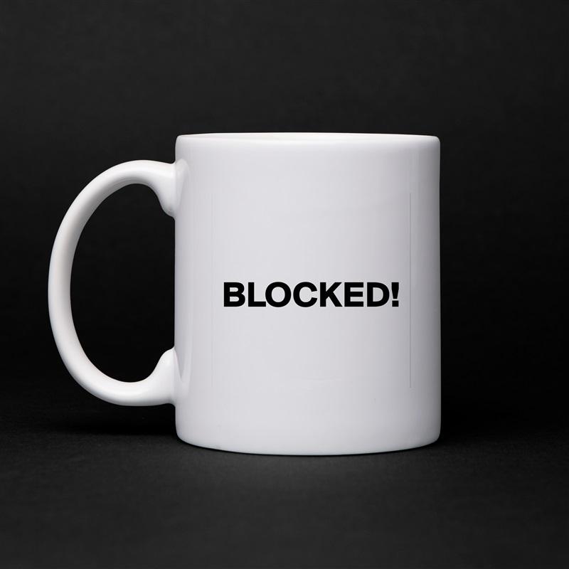 BLOCKED!  White Mug Coffee Tea Custom
