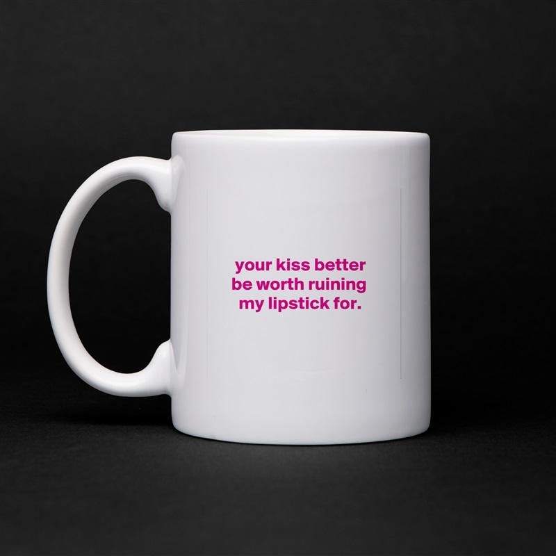 your kiss better     be worth ruining       my lipstick for.    White Mug Coffee Tea Custom