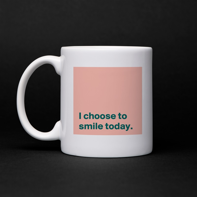 I choose to  smile today. White Mug Coffee Tea Custom