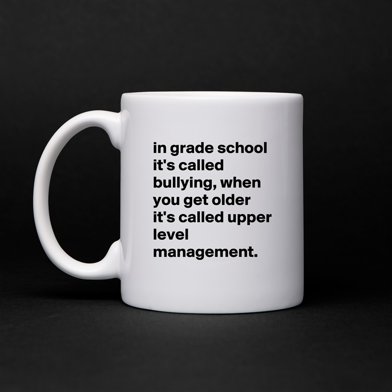 in grade school it's called bullying, when you get older it's called upper level management. White Mug Coffee Tea Custom