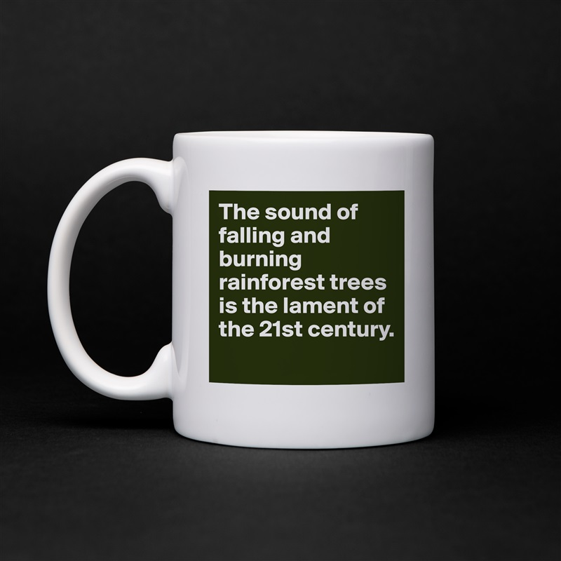 The sound of falling and burning rainforest trees is the lament of the 21st century.   White Mug Coffee Tea Custom