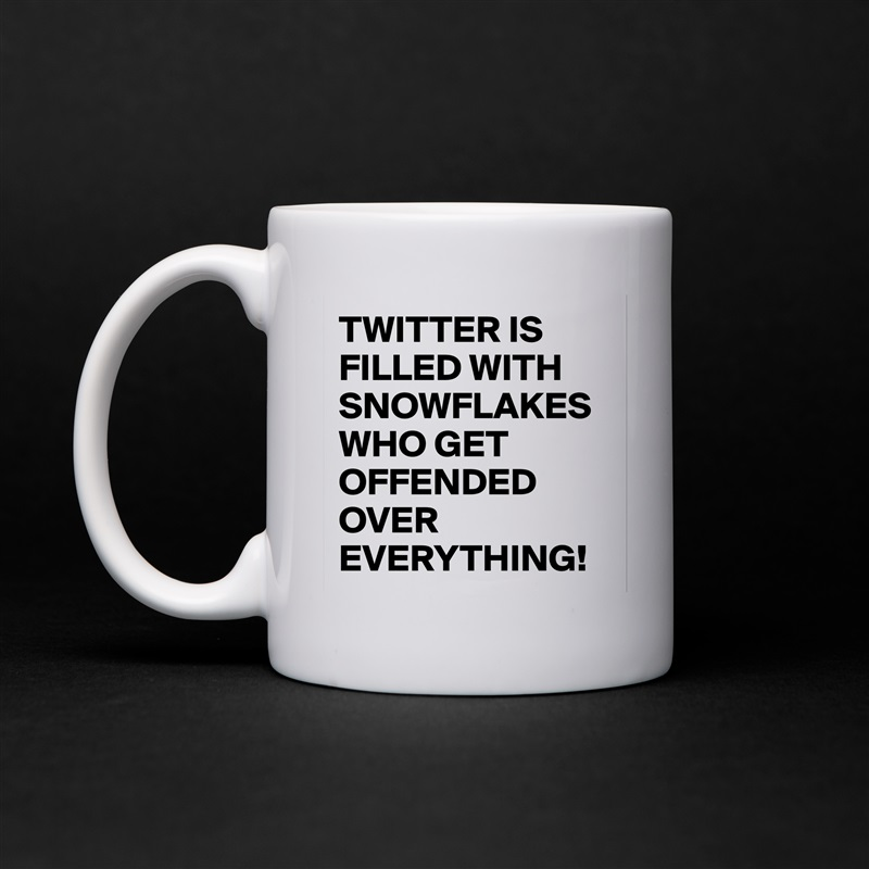 TWITTER IS FILLED WITH SNOWFLAKES WHO GET OFFENDED OVER EVERYTHING! White Mug Coffee Tea Custom