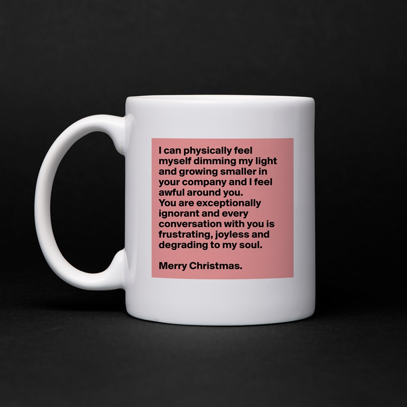 I can physically feel myself dimming my light and growing smaller in your company and I feel awful around you.  You are exceptionally ignorant and every conversation with you is frustrating, joyless and  degrading to my soul.  Merry Christmas. White Mug Coffee Tea Custom