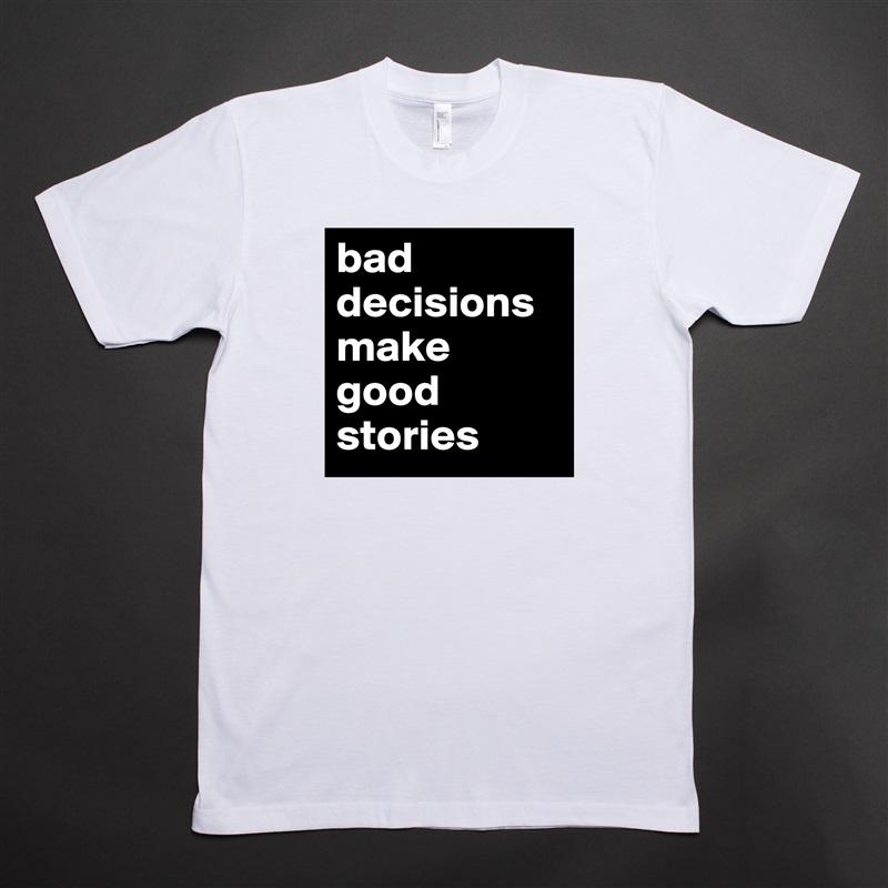 bad decisions make good stories White Tshirt American Apparel Custom Men