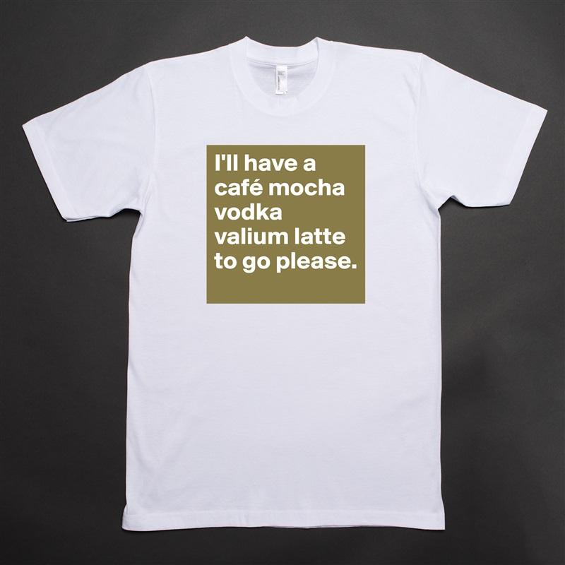 I'll have a café mocha vodka valium latte to go please. White Tshirt American Apparel Custom Men