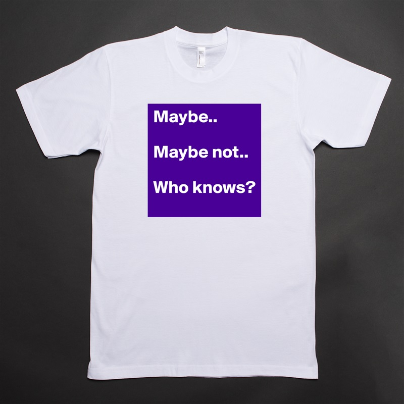 Maybe..  Maybe not..  Who knows? White Tshirt American Apparel Custom Men