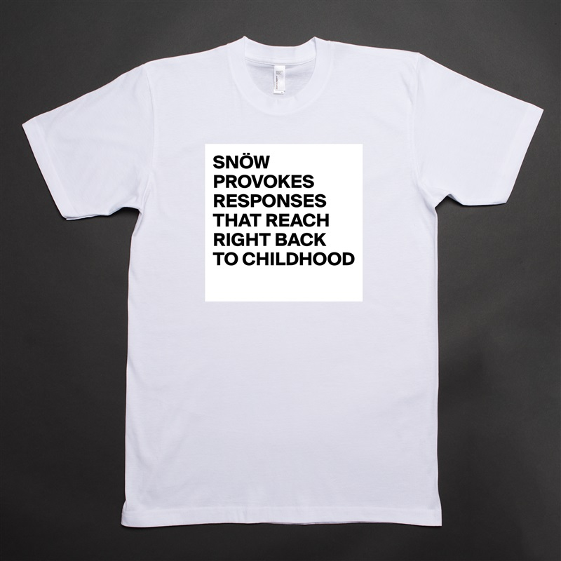 SNÖW PROVOKES RESPONSES THAT REACH RIGHT BACK TO CHILDHOOD  White Tshirt American Apparel Custom Men