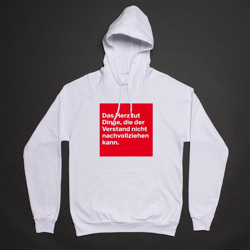 Das Herz tut Dinge, die der Verstand nicht nachvollziehen kann.  White American Apparel Unisex Pullover Hoodie Custom