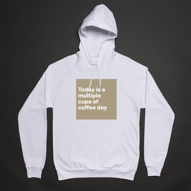 Today is a multiple cups of coffee day   White American Apparel Unisex Pullover Hoodie Custom