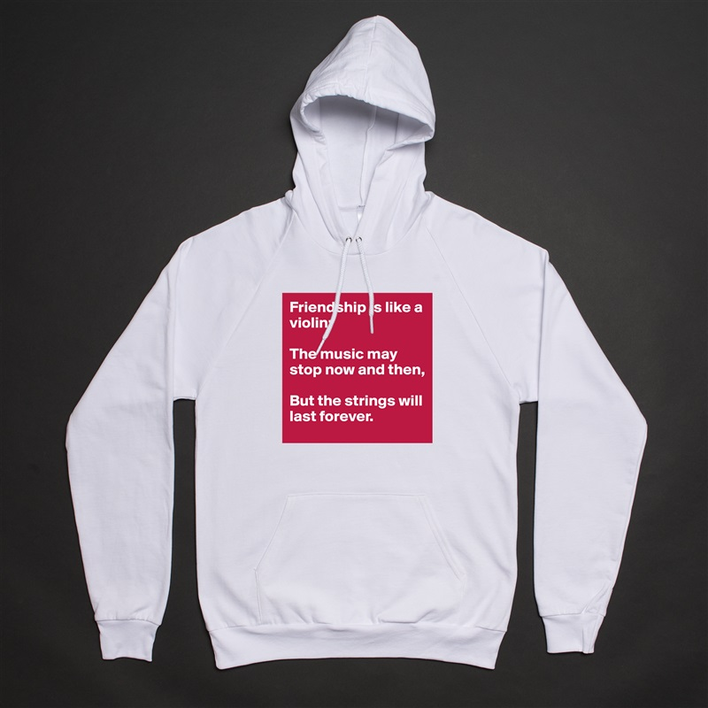 Friendship is like a violin;  The music may stop now and then,   But the strings will last forever. White American Apparel Unisex Pullover Hoodie Custom