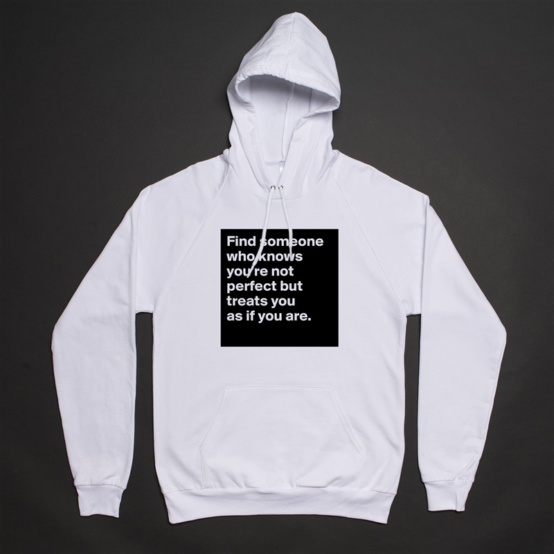 Find someone who knows you're not perfect but treats you  as if you are.  White American Apparel Unisex Pullover Hoodie Custom