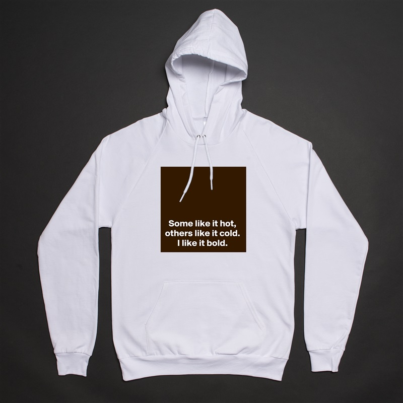 Some like it hot, others like it cold. I like it bold. White American Apparel Unisex Pullover Hoodie Custom