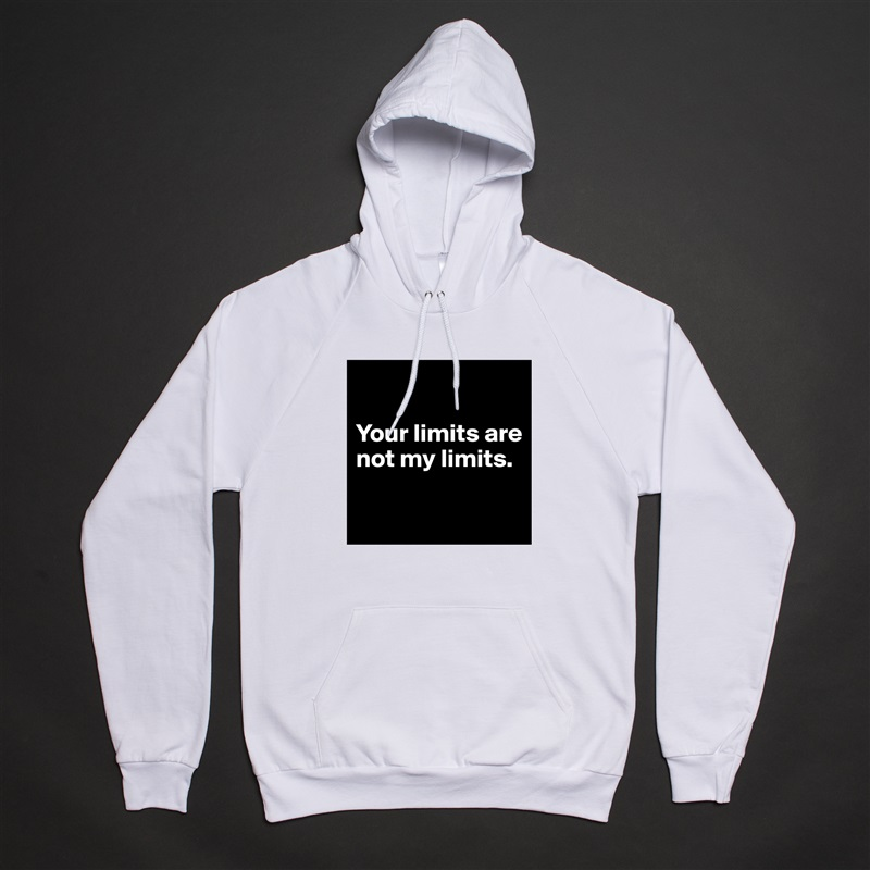 Your limits are not my limits.   White American Apparel Unisex Pullover Hoodie Custom