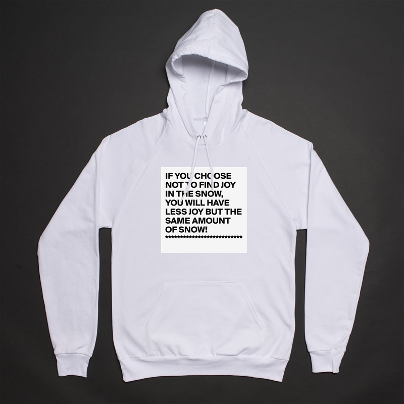 IF YOU CHOOSE NOT TO FIND JOY IN THE SNOW, YOU WILL HAVE LESS JOY BUT THE SAME AMOUNT OF SNOW! ************************** White American Apparel Unisex Pullover Hoodie Custom