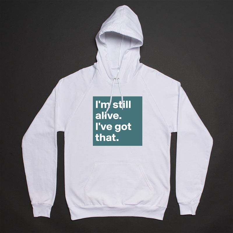 I'm still alive. I've got that. White American Apparel Unisex Pullover Hoodie Custom