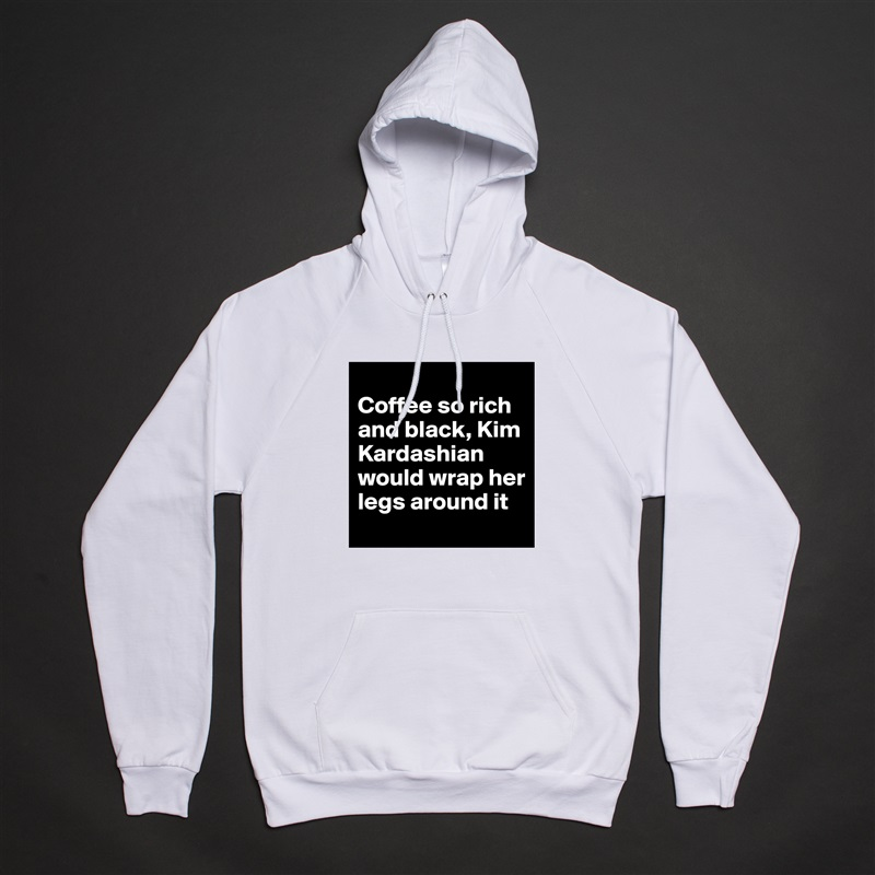 Coffee so rich and black, Kim Kardashian would wrap her legs around it White American Apparel Unisex Pullover Hoodie Custom