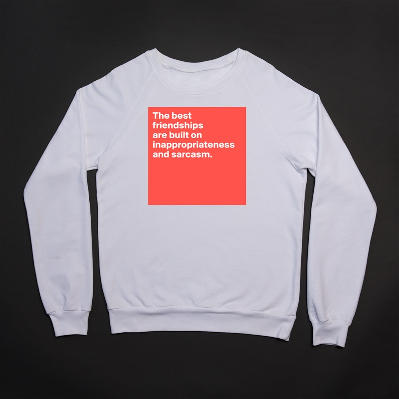 The best friendships  are built on inappropriateness and sarcasm.     White Gildan Heavy Blend Crewneck Sweatshirt
