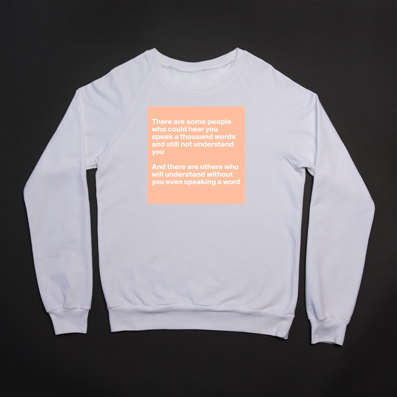 There are some people who could hear you speak a thousand words and still not understand you  And there are others who will understand without you even speaking a word  White Gildan Heavy Blend Crewneck Sweatshirt