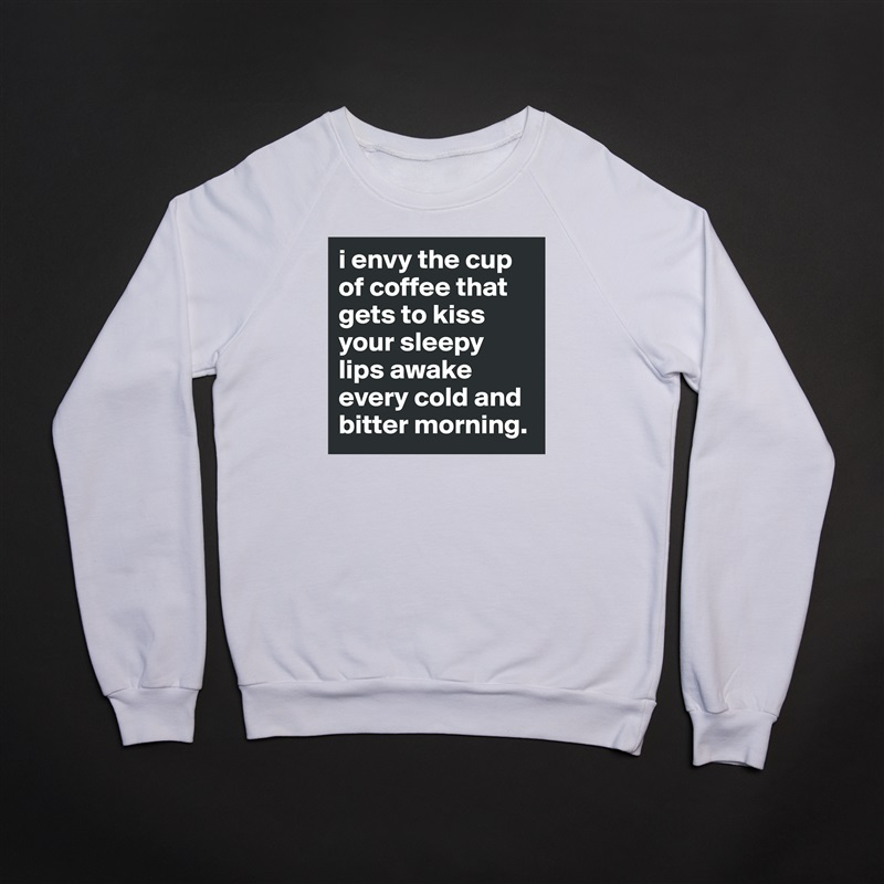 i envy the cup of coffee that gets to kiss your sleepy lips awake every cold and bitter morning. White Gildan Heavy Blend Crewneck Sweatshirt