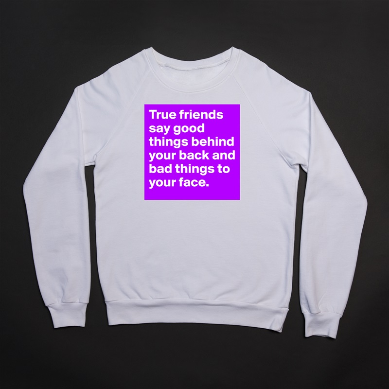 True friends say good things behind your back and bad things to your face. White Gildan Heavy Blend Crewneck Sweatshirt