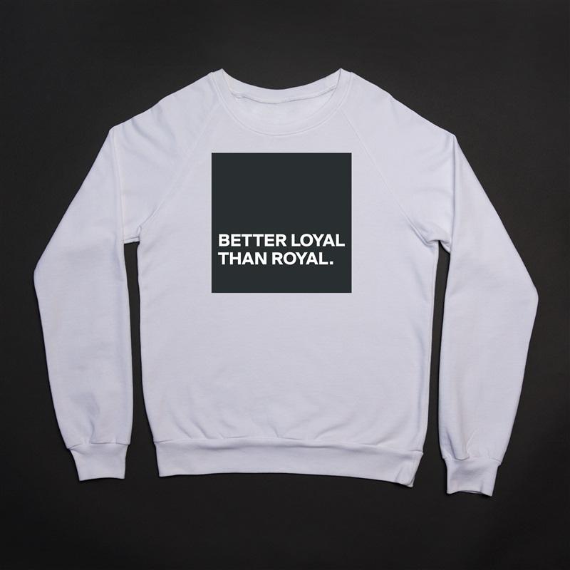 BETTER LOYAL THAN ROYAL. White Gildan Heavy Blend Crewneck Sweatshirt