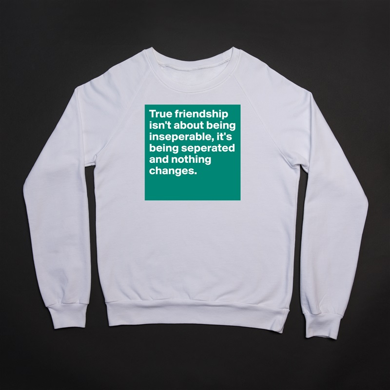 True friendship isn't about being inseperable, it's being seperated and nothing changes.  White Gildan Heavy Blend Crewneck Sweatshirt