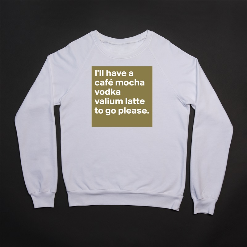 I'll have a café mocha vodka valium latte to go please. White Gildan Heavy Blend Crewneck Sweatshirt