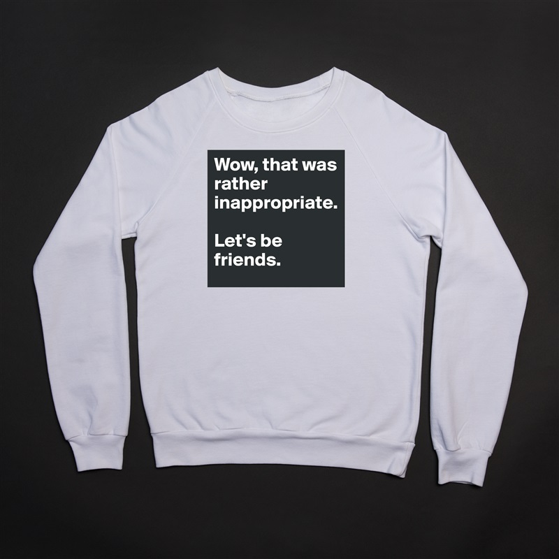 Wow, that was rather inappropriate.   Let's be friends. White Gildan Heavy Blend Crewneck Sweatshirt