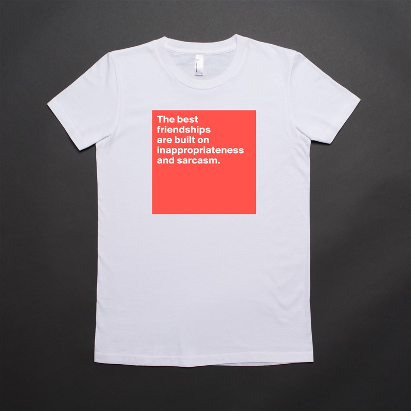 The best friendships  are built on inappropriateness and sarcasm.     White American Apparel Short Sleeve Tshirt Custom