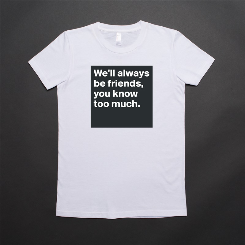 We'll always be friends, you know too much.  White American Apparel Short Sleeve Tshirt Custom