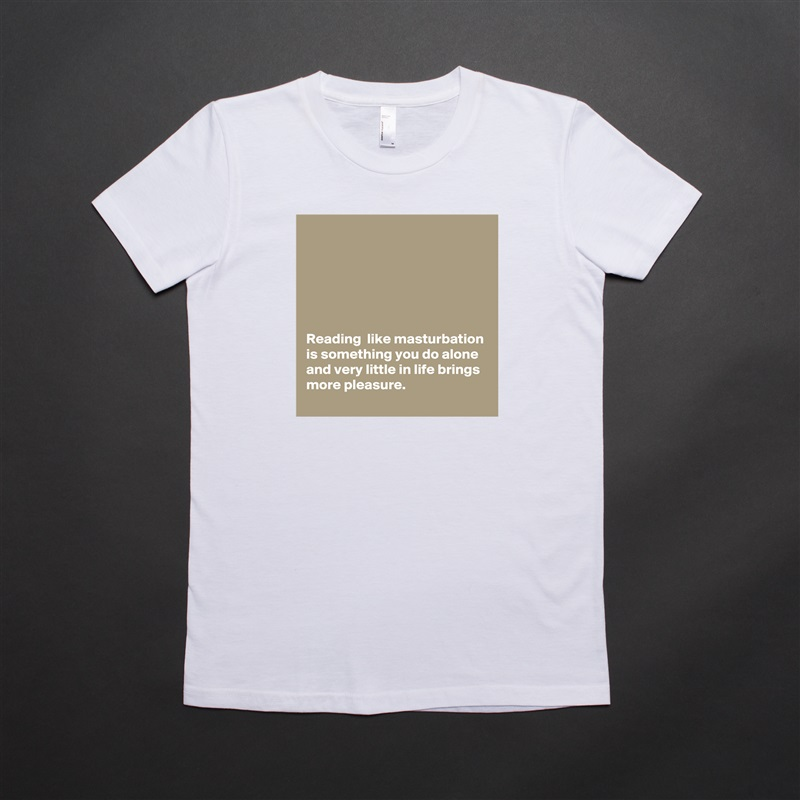 Reading  like masturbation is something you do alone and very little in life brings more pleasure. White American Apparel Short Sleeve Tshirt Custom