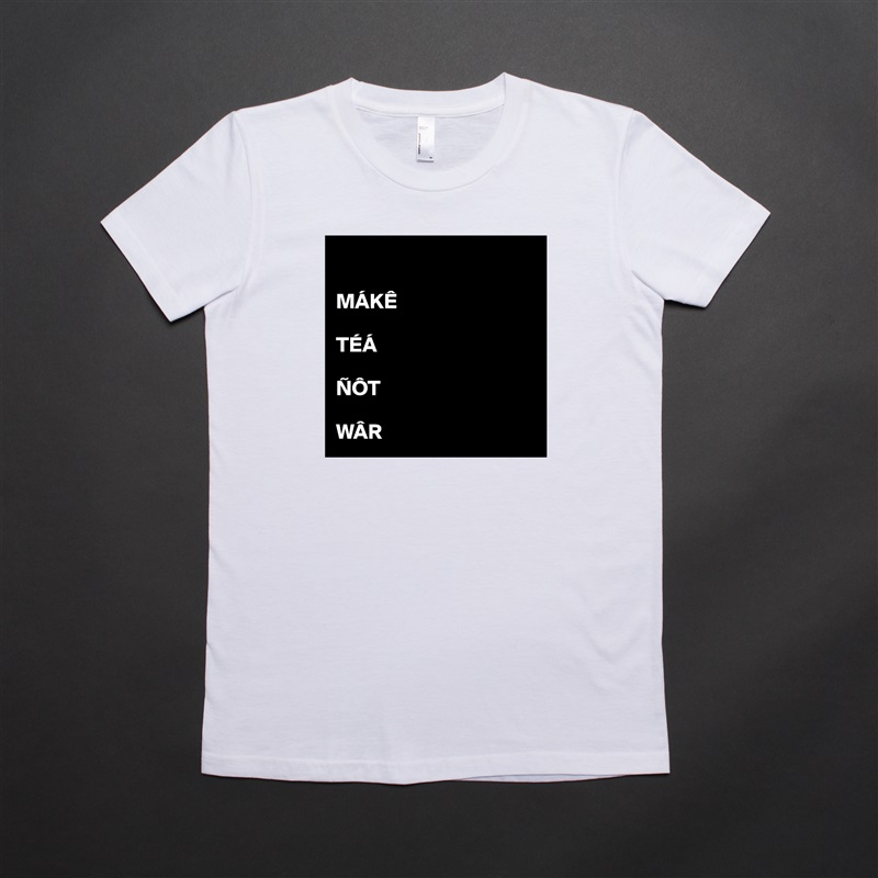 MÁKÊ  TÉÁ  ÑÔT  WÂR White American Apparel Short Sleeve Tshirt Custom