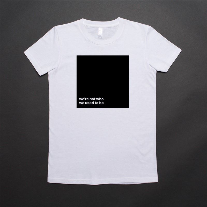 we're not who  we used to be White American Apparel Short Sleeve Tshirt Custom