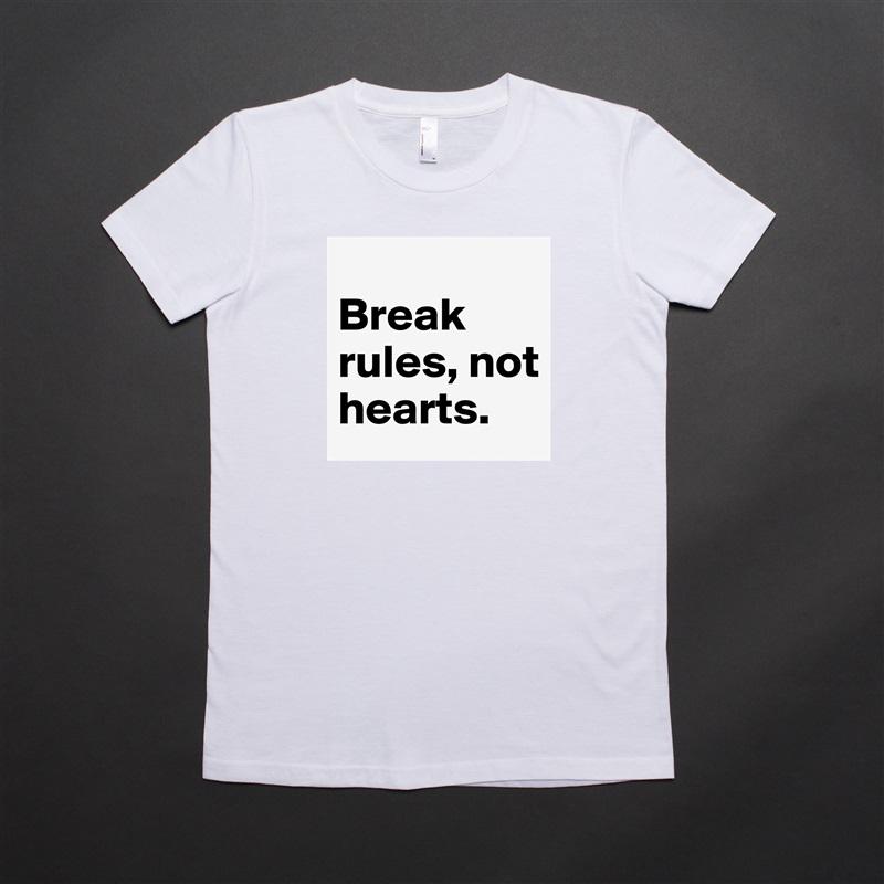 Break rules, not hearts. White American Apparel Short Sleeve Tshirt Custom