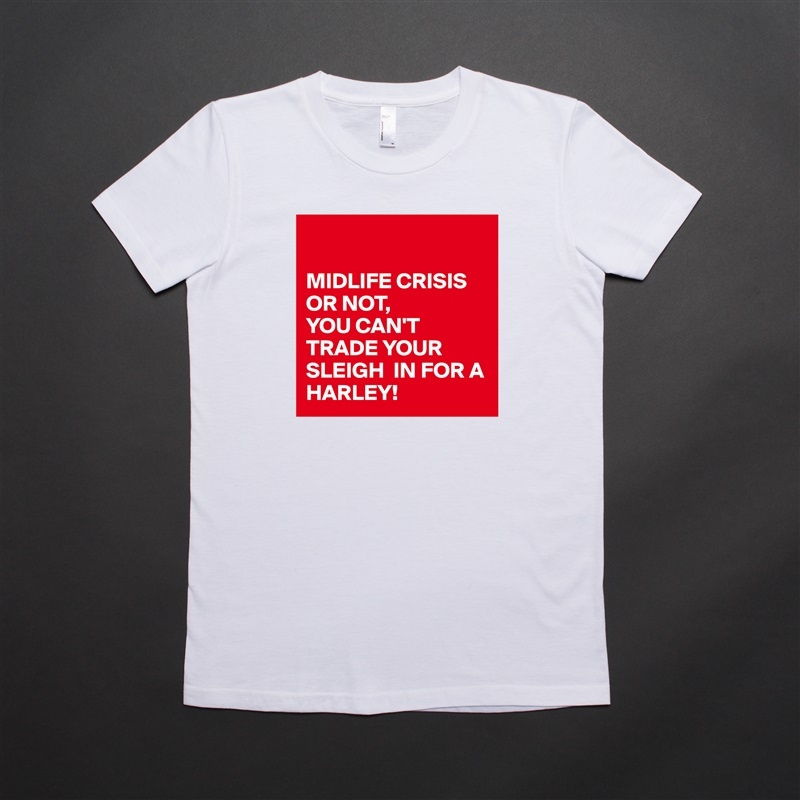 MIDLIFE CRISIS OR NOT,  YOU CAN'T TRADE YOUR SLEIGH  IN FOR A HARLEY! White American Apparel Short Sleeve Tshirt Custom