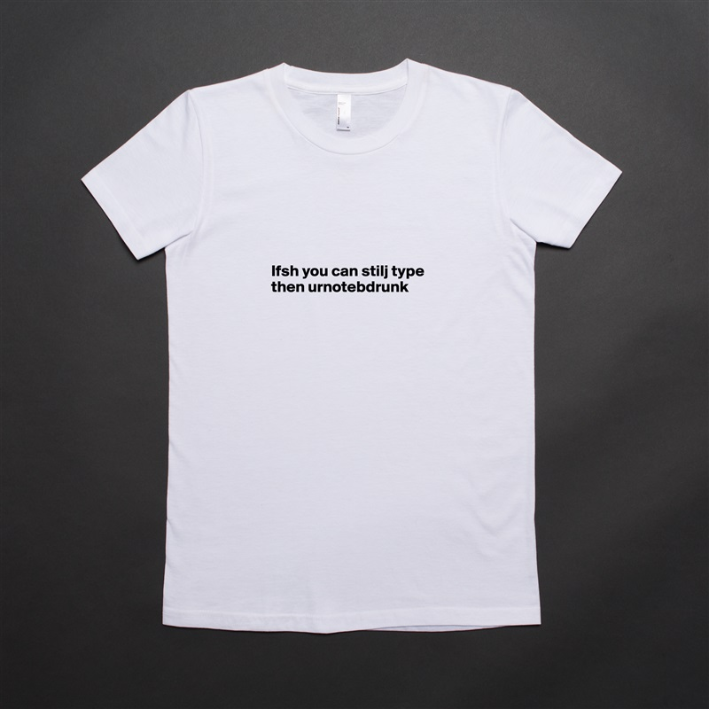 Ifsh you can stilj type then urnotebdrunk     White American Apparel Short Sleeve Tshirt Custom