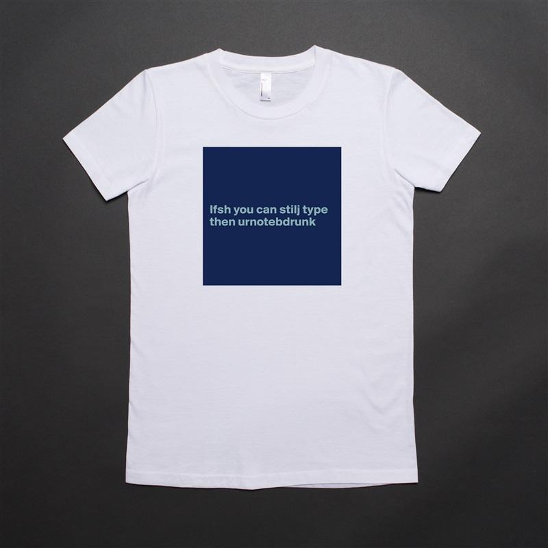 Ifsh you can stilj type then urnotebdrunk     White American Apparel Short Sleeve Tshirt Custom